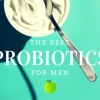 Best Probiotic for Men: 8 Best Probiotic Supplements for Men